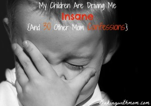 My children are driving me insane {and 30 other mom confessions}